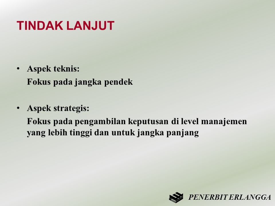 TINDAK LANJUT • Aspek teknis: Fokus pada jangka pendek • Aspek strategis: Fokus pada pengambilan keputusan di level manajemen yang lebih tinggi dan un
