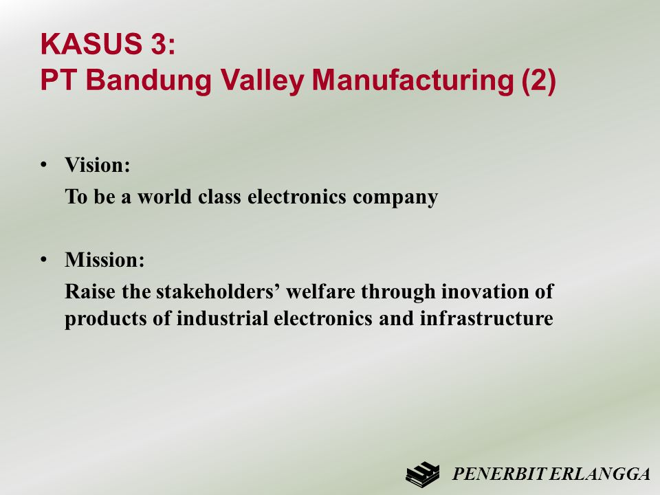 KASUS 3: PT Bandung Valley Manufacturing (2) • Vision: To be a world class electronics company • Mission: Raise the stakeholders' welfare through inovation of products of industrial electronics and infrastructure PENERBIT ERLANGGA