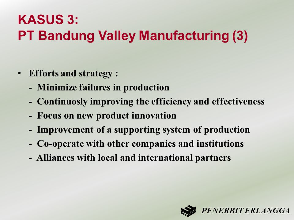KASUS 3: PT Bandung Valley Manufacturing (3) • Efforts and strategy : - Minimize failures in production - Continuosly improving the efficiency and effectiveness - Focus on new product innovation - Improvement of a supporting system of production - Co-operate with other companies and institutions - Alliances with local and international partners PENERBIT ERLANGGA