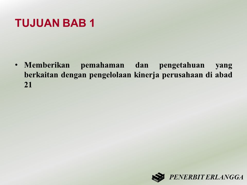 TUJUAN BAB 1 • Memberikan pemahaman dan pengetahuan yang berkaitan dengan pengelolaan kinerja perusahaan di abad 21 PENERBIT ERLANGGA