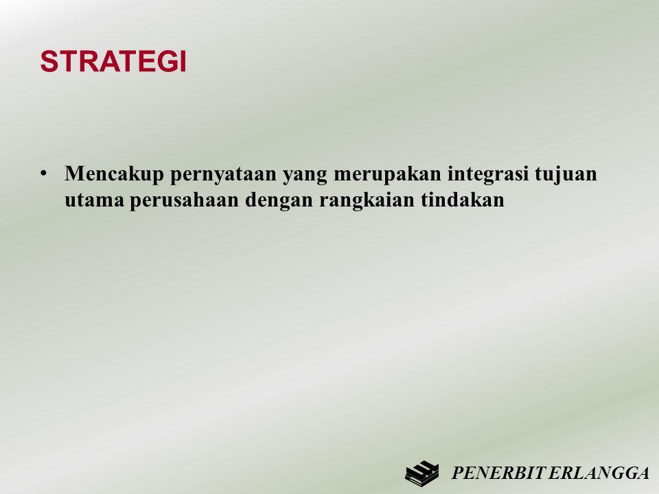 STRATEGI • Mencakup pernyataan yang merupakan integrasi tujuan utama perusahaan dengan rangkaian tindakan PENERBIT ERLANGGA
