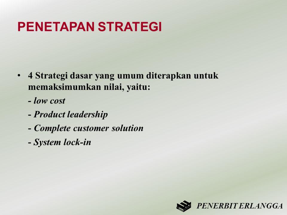 PENETAPAN STRATEGI • 4 Strategi dasar yang umum diterapkan untuk memaksimumkan nilai, yaitu: - low cost - Product leadership - Complete customer solut