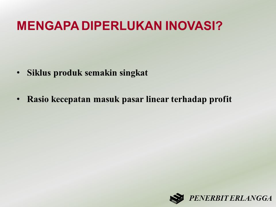 MENGAPA DIPERLUKAN INOVASI? • Siklus produk semakin singkat • Rasio kecepatan masuk pasar linear terhadap profit PENERBIT ERLANGGA