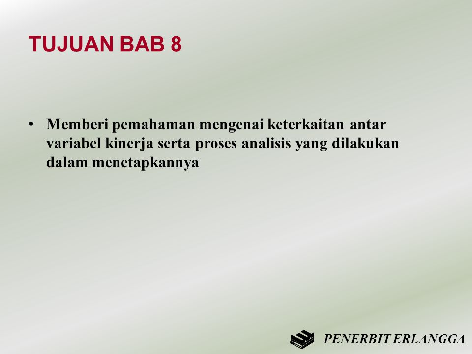 TUJUAN BAB 8 • Memberi pemahaman mengenai keterkaitan antar variabel kinerja serta proses analisis yang dilakukan dalam menetapkannya PENERBIT ERLANGG
