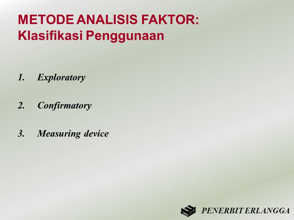 METODE ANALISIS FAKTOR: Klasifikasi Penggunaan 1.Exploratory 2.Confirmatory 3.Measuring device PENERBIT ERLANGGA