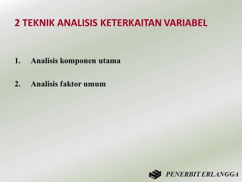 2 TEKNIK ANALISIS KETERKAITAN VARIABEL 1.Analisis komponen utama 2.Analisis faktor umum PENERBIT ERLANGGA