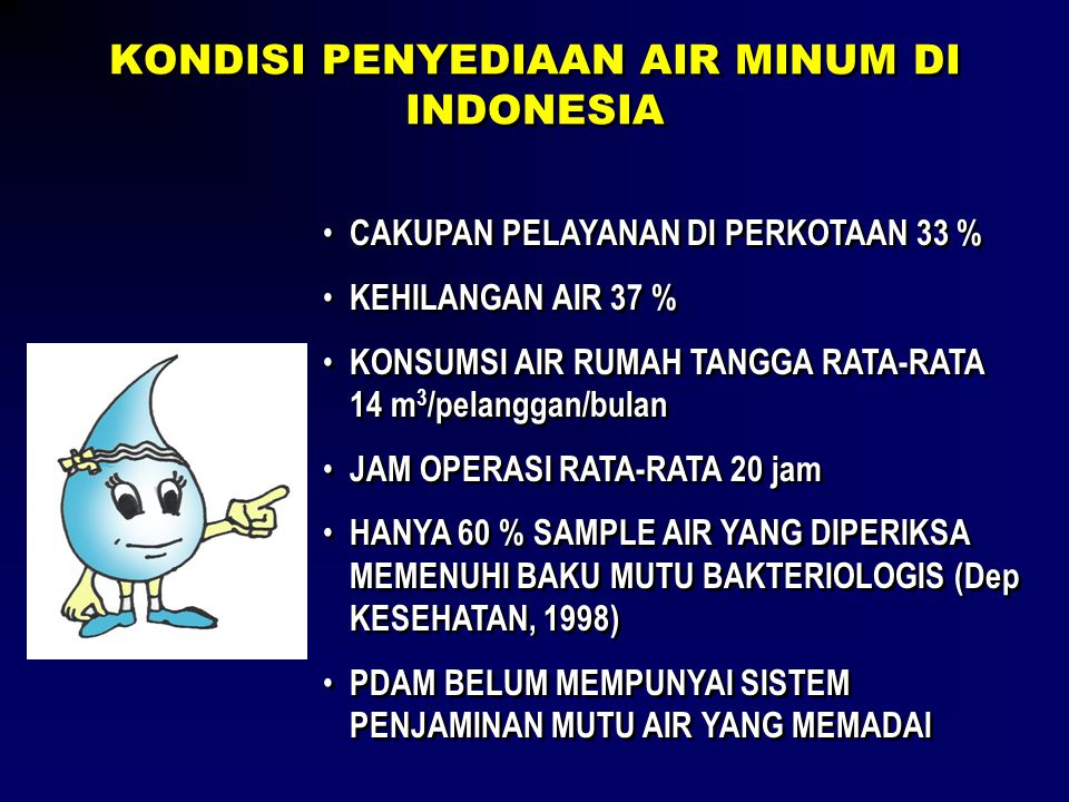KONDISI PENYEDIAAN AIR MINUM DI INDONESIA • CAKUPAN PELAYANAN DI PERKOTAAN 33 % • KEHILANGAN AIR 37 % • KONSUMSI AIR RUMAH TANGGA RATA-RATA 14 m 3 /pe