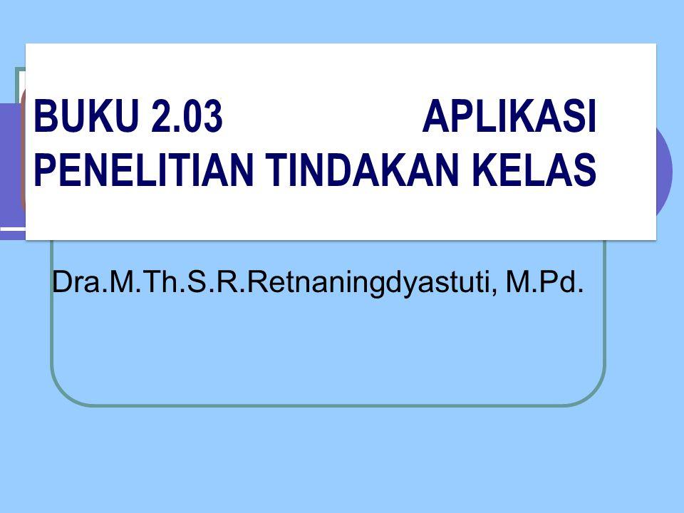 BUKU 2.03 APLIKASI PENELITIAN TINDAKAN KELAS Dra.M.Th.S.R.Retnaningdyastuti, M.Pd.