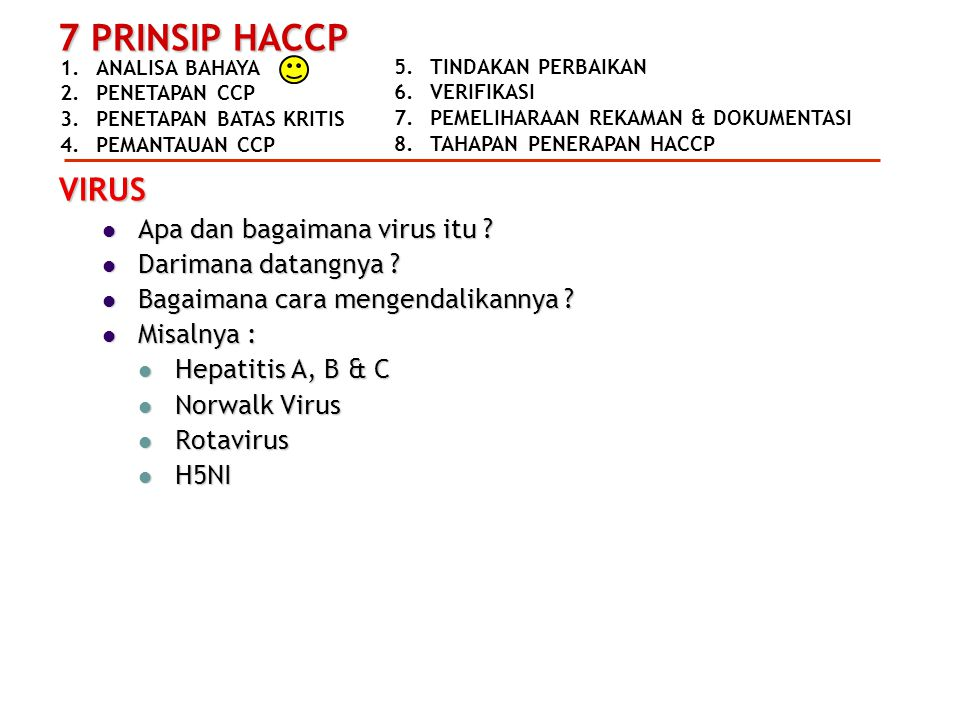 1.ANALISA BAHAYA 2.PENETAPAN CCP 3.PENETAPAN BATAS KRITIS 4.PEMANTAUAN CCP 7 PRINSIP HACCP 5.TINDAKAN PERBAIKAN 6.VERIFIKASI 7.PEMELIHARAAN REKAMAN & DOKUMENTASI 8.TAHAPAN PENERAPAN HACCP VIRUS  Apa dan bagaimana virus itu .