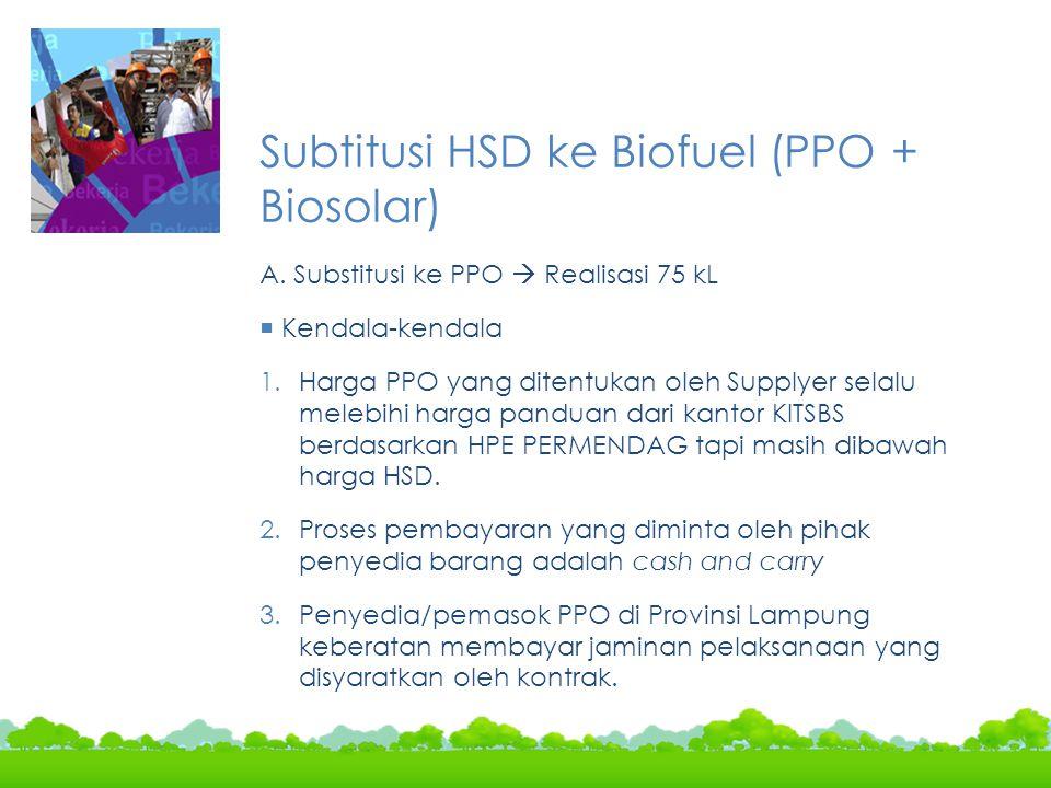 Subtitusi HSD ke Biofuel (PPO + Biosolar) A. Substitusi ke PPO  Realisasi 75 kL  Kendala-kendala 1.Harga PPO yang ditentukan oleh Supplyer selalu me