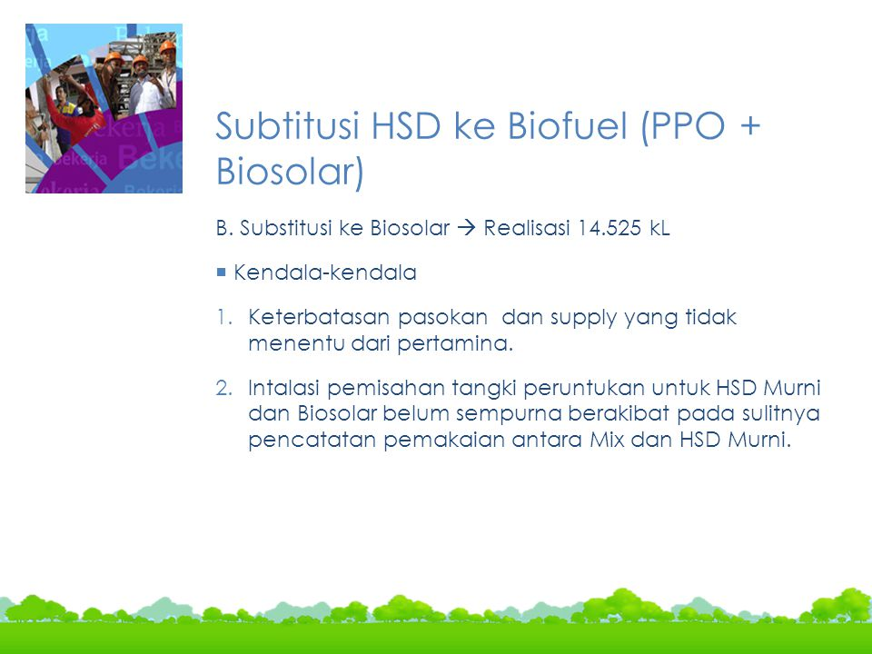 Subtitusi HSD ke Biofuel (PPO + Biosolar) B. Substitusi ke Biosolar  Realisasi 14.525 kL  Kendala-kendala 1.Keterbatasan pasokan dan supply yang tid