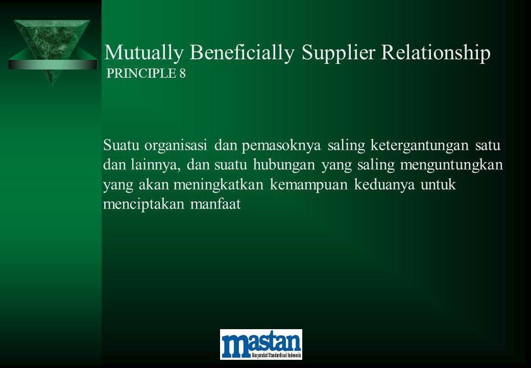 Mutually Beneficially Supplier Relationship PRINCIPLE 8 Suatu organisasi dan pemasoknya saling ketergantungan satu dan lainnya, dan suatu hubungan yan