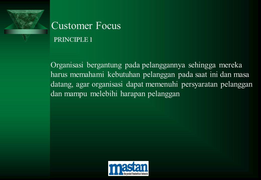 Customer Focus PRINCIPLE 1 Organisasi bergantung pada pelanggannya sehingga mereka harus memahami kebutuhan pelanggan pada saat ini dan masa datang, a