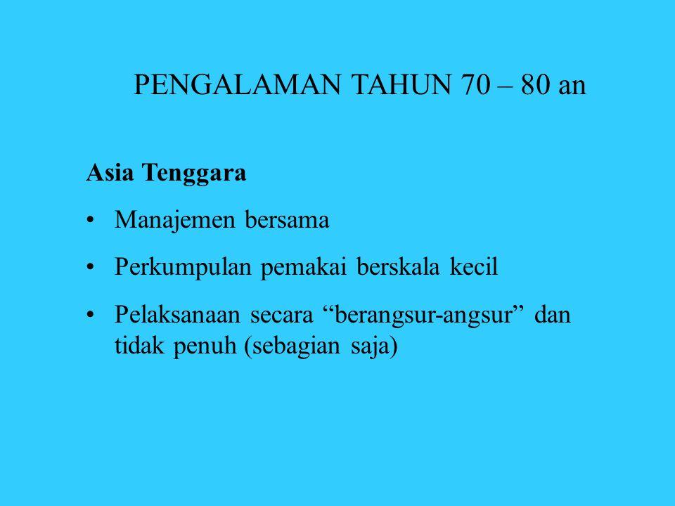 """PENGALAMAN TAHUN 70 – 80 an Asia Tenggara •Manajemen bersama •Perkumpulan pemakai berskala kecil •Pelaksanaan secara """"berangsur-angsur"""" dan tidak penu"""