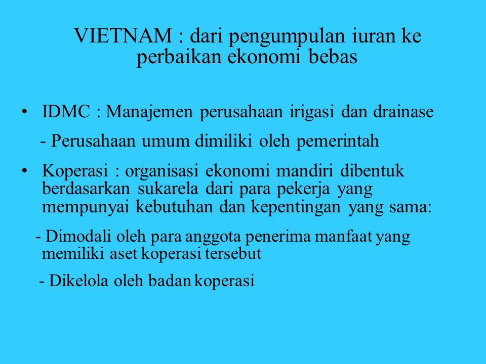 VIETNAM : dari pengumpulan iuran ke perbaikan ekonomi bebas •IDMC : Manajemen perusahaan irigasi dan drainase - Perusahaan umum dimiliki oleh pemerint