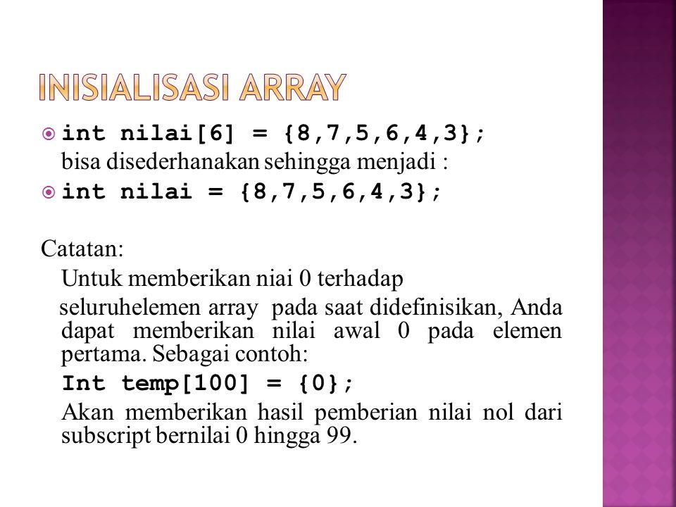 int nilai[6] = {8,7,5,6,4,3}; bisa disederhanakan sehingga menjadi :  int nilai = {8,7,5,6,4,3}; Catatan: Untuk memberikan niai 0 terhadap seluruhe