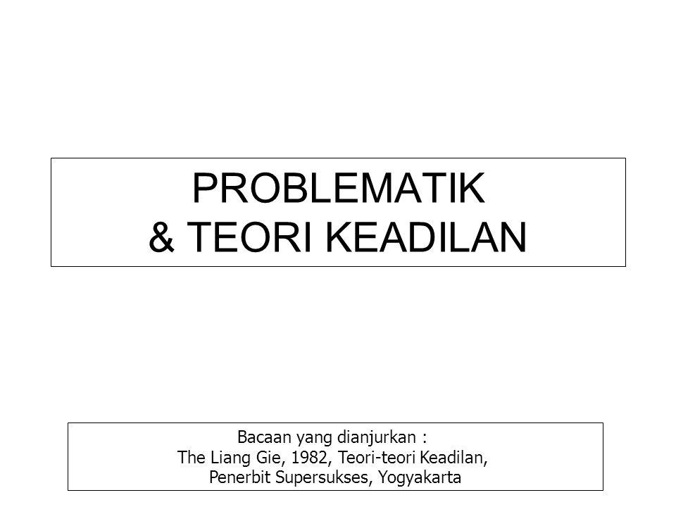 PROBLEMATIK & TEORI KEADILAN Bacaan yang dianjurkan : The Liang Gie, 1982, Teori-teori Keadilan, Penerbit Supersukses, Yogyakarta