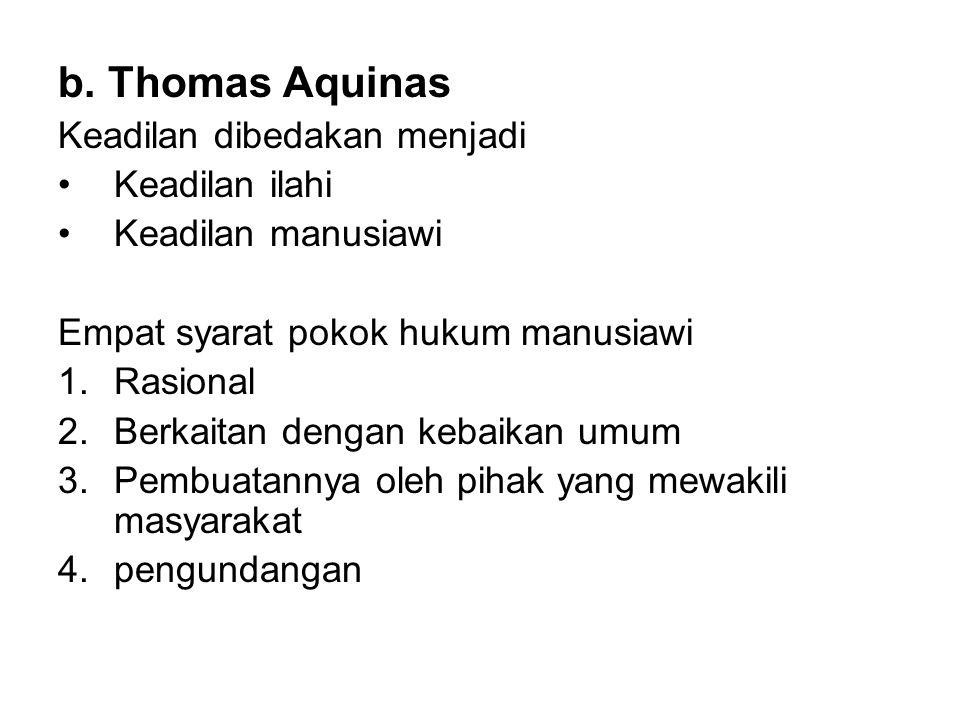 b. Thomas Aquinas Keadilan dibedakan menjadi •Keadilan ilahi •Keadilan manusiawi Empat syarat pokok hukum manusiawi 1.Rasional 2.Berkaitan dengan keba