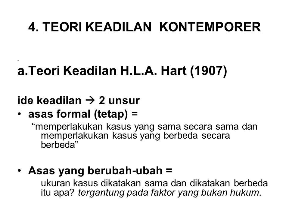 """4. TEORI KEADILAN KONTEMPORER • a.Teori Keadilan H.L.A. Hart (1907) ide keadilan  2 unsur •asas formal (tetap) = """"memperlakukan kasus yang sama secar"""