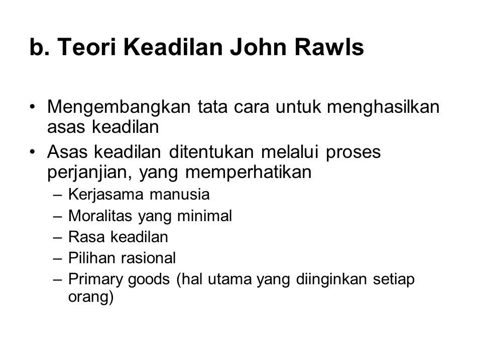 b. Teori Keadilan John Rawls •Mengembangkan tata cara untuk menghasilkan asas keadilan •Asas keadilan ditentukan melalui proses perjanjian, yang mempe