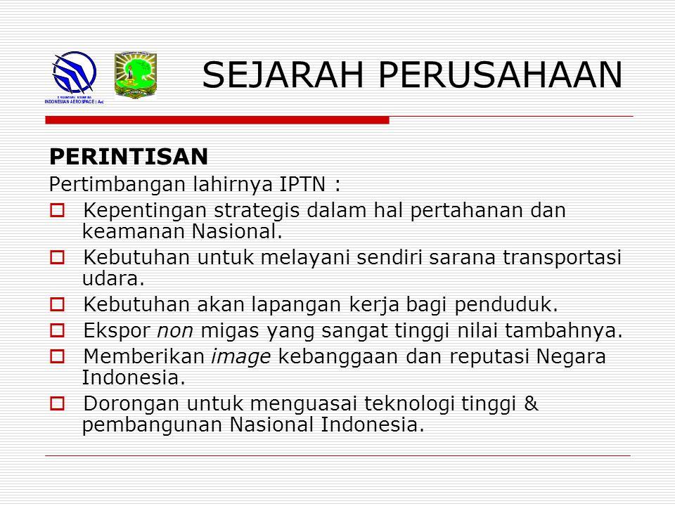 SEJARAH PERUSAHAAN PERINTISAN Pertimbangan lahirnya IPTN :  Kepentingan strategis dalam hal pertahanan dan keamanan Nasional.