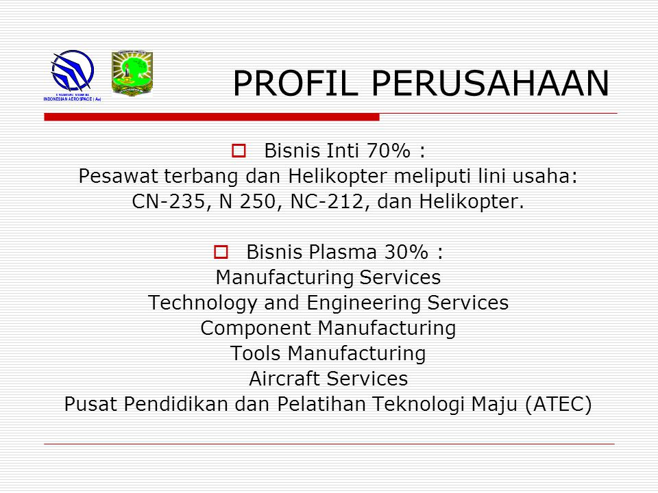 PROFIL PERUSAHAAN Aktivitas Satuan Usaha Perusahaan:  Aircraft (Airplane & Helicopter)  Aerostructure (Parts & Components, Sub Assemblies, Assemblies Tools & Equipment)  Aircraft Services ( Maintenance, Overhaul, Repair and Alteration)  Engineering Services ( Communication Technology, Simulator Technology, Information Technology Solution, Design Center)  Defence (Launcher, SUT Torpedo, Rocket)