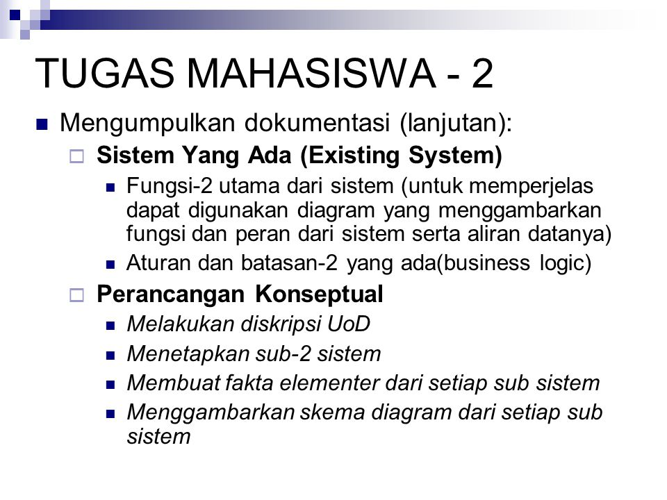 TUGAS MAHASISWA - 2  Mengumpulkan dokumentasi (lanjutan):  Sistem Yang Ada (Existing System)  Fungsi-2 utama dari sistem (untuk memperjelas dapat digunakan diagram yang menggambarkan fungsi dan peran dari sistem serta aliran datanya)  Aturan dan batasan-2 yang ada(business logic)  Perancangan Konseptual  Melakukan diskripsi UoD  Menetapkan sub-2 sistem  Membuat fakta elementer dari setiap sub sistem  Menggambarkan skema diagram dari setiap sub sistem