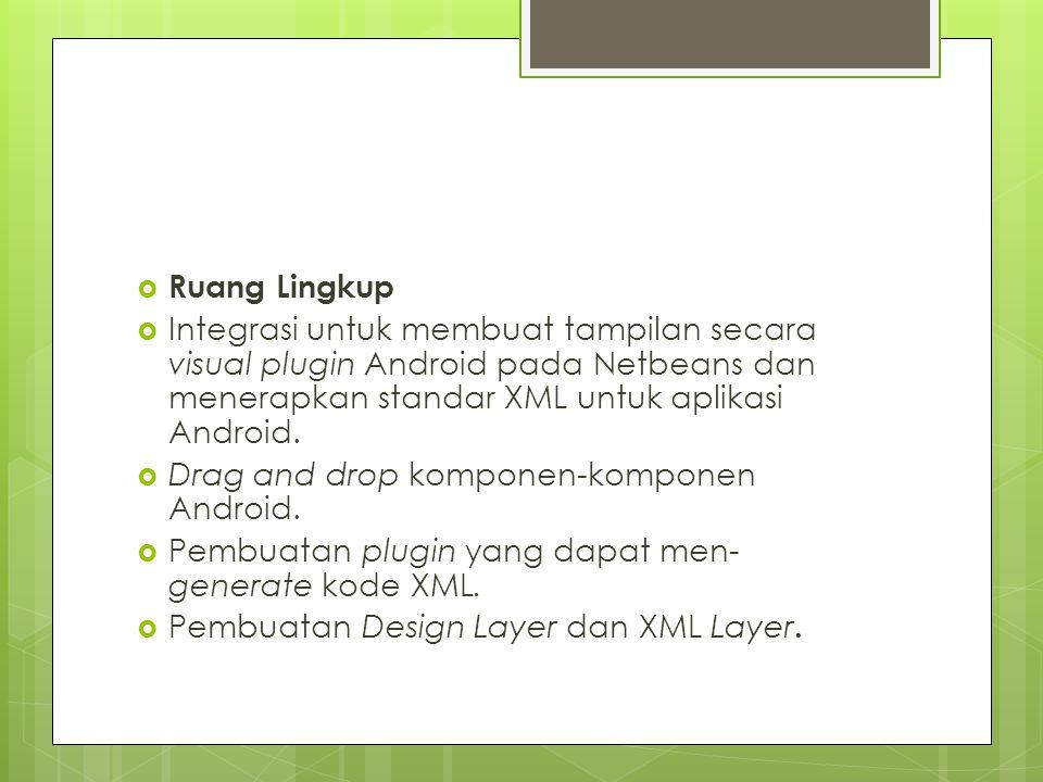  Ruang Lingkup  Integrasi untuk membuat tampilan secara visual plugin Android pada Netbeans dan menerapkan standar XML untuk aplikasi Android.  Dra