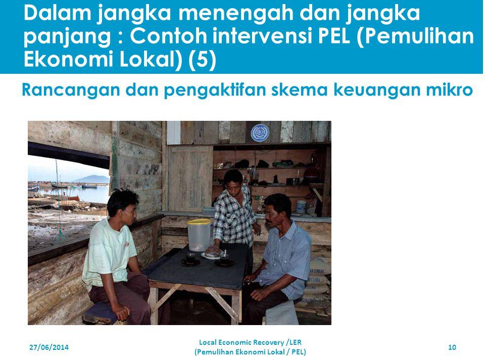 27/06/201410 Rancangan dan pengaktifan skema keuangan mikro Local Economic Recovery /LER (Pemulihan Ekonomi Lokal / PEL) Dalam jangka menengah dan jan