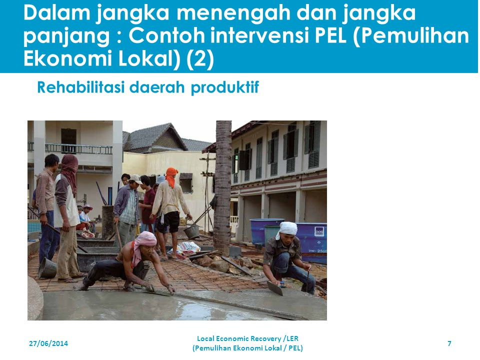 27/06/20147 Rehabilitasi daerah produktif Local Economic Recovery /LER (Pemulihan Ekonomi Lokal / PEL) Dalam jangka menengah dan jangka panjang : Cont