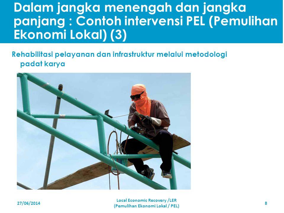 27/06/20148 Rehabilitasi pelayanan dan infrastruktur melalui metodologi padat karya Local Economic Recovery /LER (Pemulihan Ekonomi Lokal / PEL) Dalam