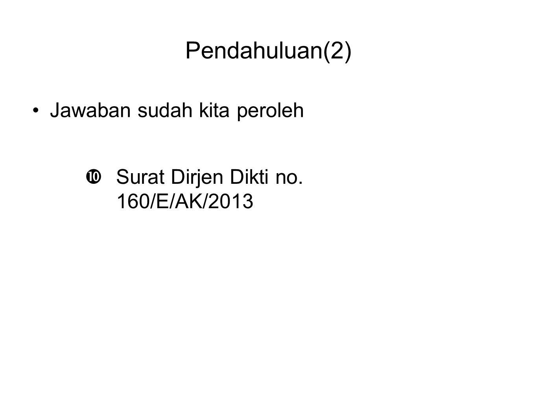 Pendahuluan(2) •Jawaban sudah kita peroleh  Surat Dirjen Dikti no. 160/E/AK/2013