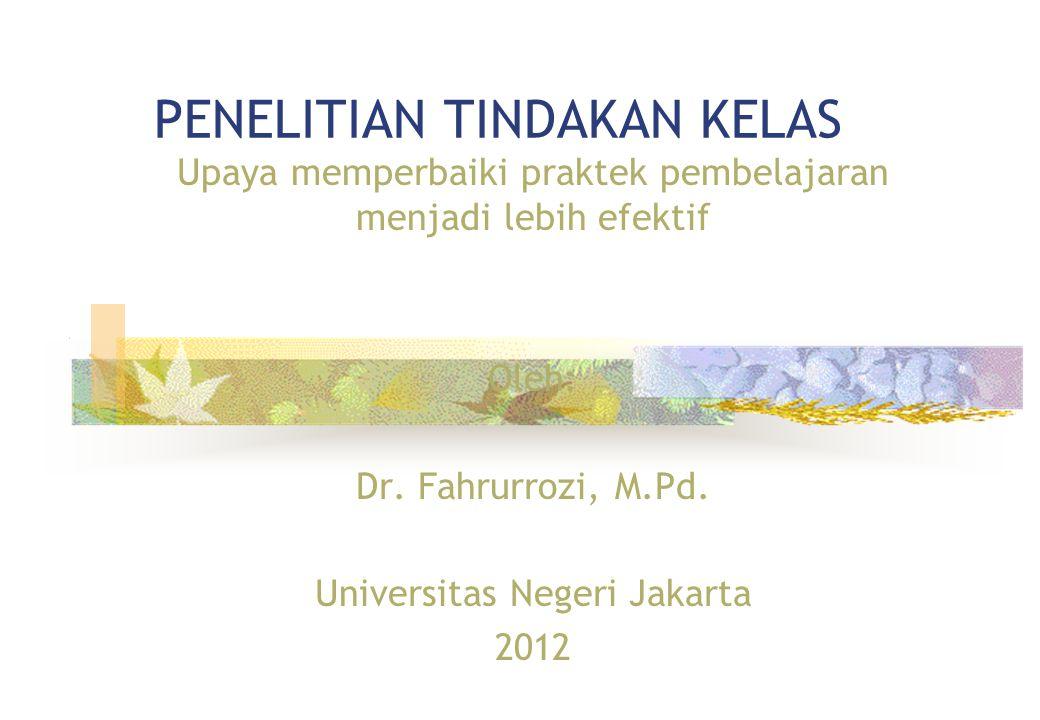 PENELITIAN TINDAKAN KELAS Upaya memperbaiki praktek pembelajaran menjadi lebih efektif Oleh: Dr. Fahrurrozi, M.Pd. Universitas Negeri Jakarta 2012