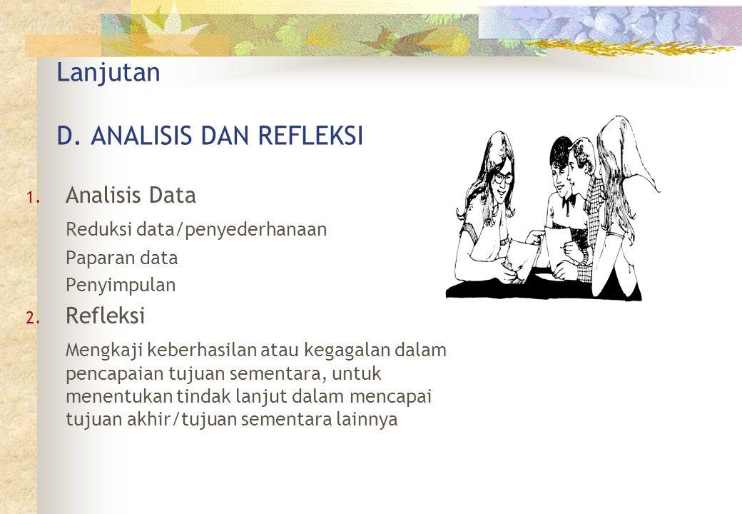 Lanjutan D. ANALISIS DAN REFLEKSI 1. Analisis Data Reduksi data/penyederhanaan Paparan data Penyimpulan 2. Refleksi Mengkaji keberhasilan atau kegagal