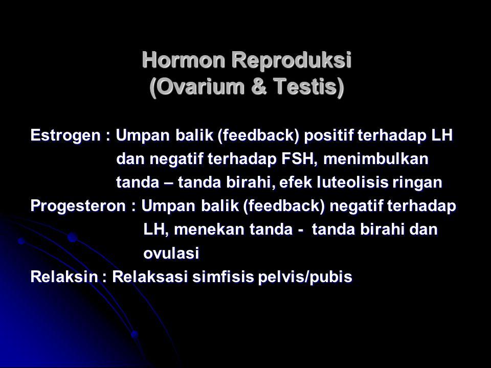 Hormon Reproduksi (Ovarium & Testis) Estrogen : Umpan balik (feedback) positif terhadap LH dan negatif terhadap FSH, menimbulkan dan negatif terhadap