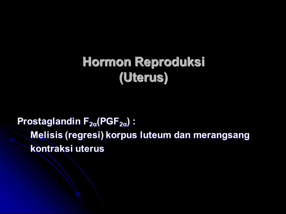Hormon Reproduksi (Uterus) Prostaglandin F 2α (PGF 2α ) : Melisis (regresi) korpus luteum dan merangsang Melisis (regresi) korpus luteum dan merangsan