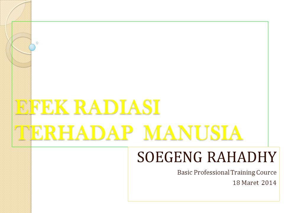 EFEK RADIASI TERHADAP MANUSIA EFEK RADIASI TERHADAP MANUSIA SOEGENG RAHADHY Basic Professional Training Cource 18 Maret 2014