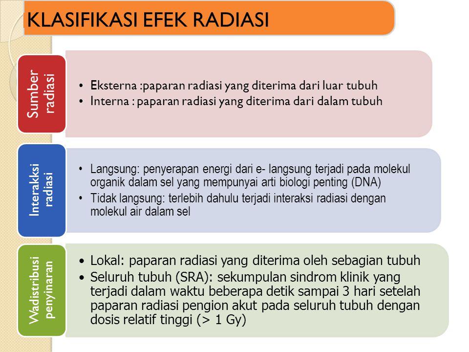 •Eksterna :paparan radiasi yang diterima dari luar tubuh •Interna : paparan radiasi yang diterima dari dalam tubuh Sumber radiasi •Langsung: penyerapan energi dari e- langsung terjadi pada molekul organik dalam sel yang mempunyai arti biologi penting (DNA) •Tidak langsung: terlebih dahulu terjadi interaksi radiasi dengan molekul air dalam sel Interakksi radiasi •Lokal: paparan radiasi yang diterima oleh sebagian tubuh •Seluruh tubuh (SRA): sekumpulan sindrom klinik yang terjadi dalam waktu beberapa detik sampai 3 hari setelah paparan radiasi pengion akut pada seluruh tubuh dengan dosis relatif tinggi (> 1 Gy) Wadistribusi penyinaran KLASIFIKASI EFEK RADIASI