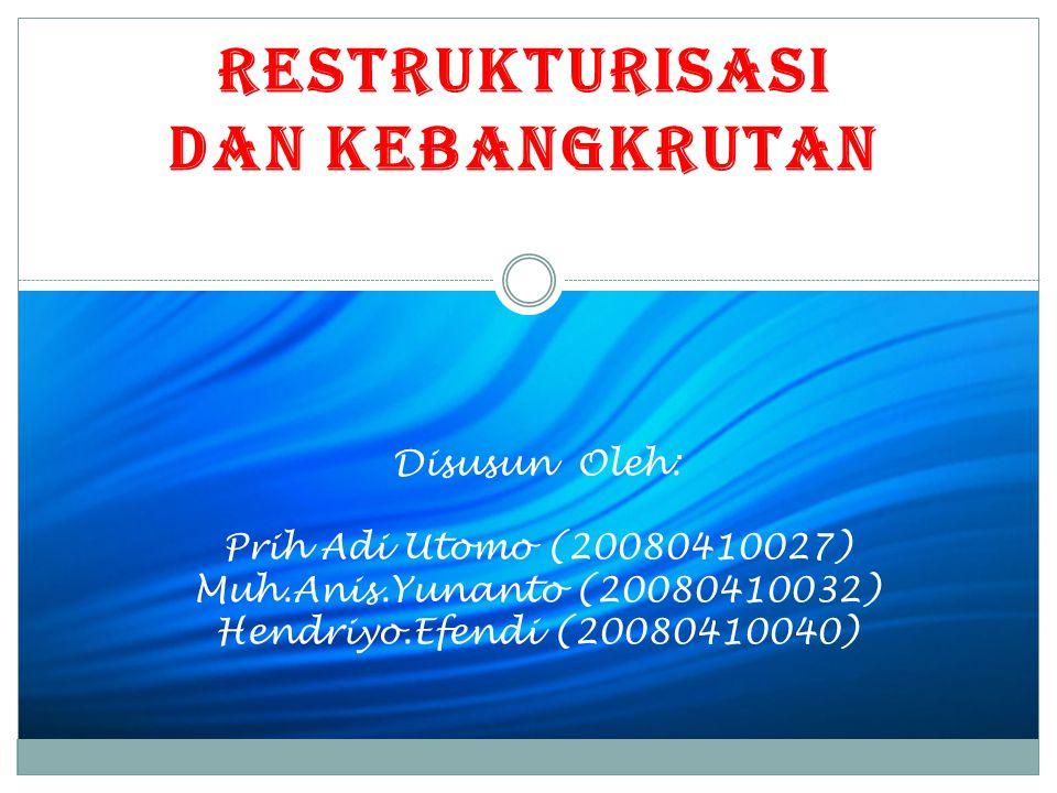 RESTRUKTURISASI DAN KEBANGKRUTAN Disusun Oleh: Prih Adi Utomo (20080410027) Muh.Anis.Yunanto (20080410032) Hendriyo.Efendi (20080410040)