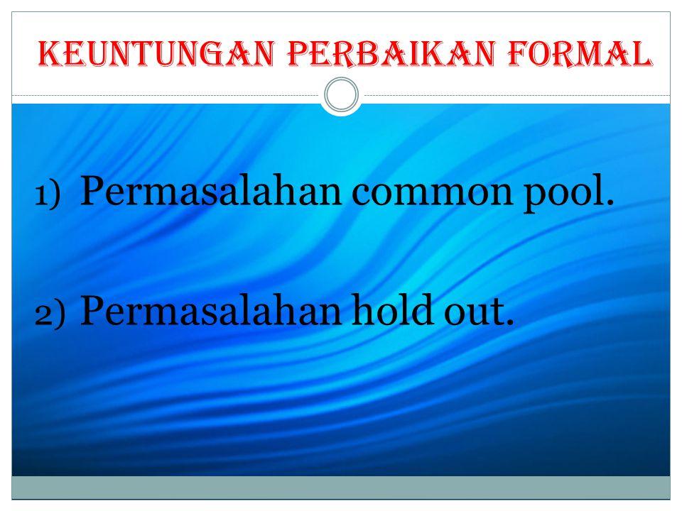 Keuntungan perbaikan formal 1) Permasalahan common pool. 2) Permasalahan hold out.