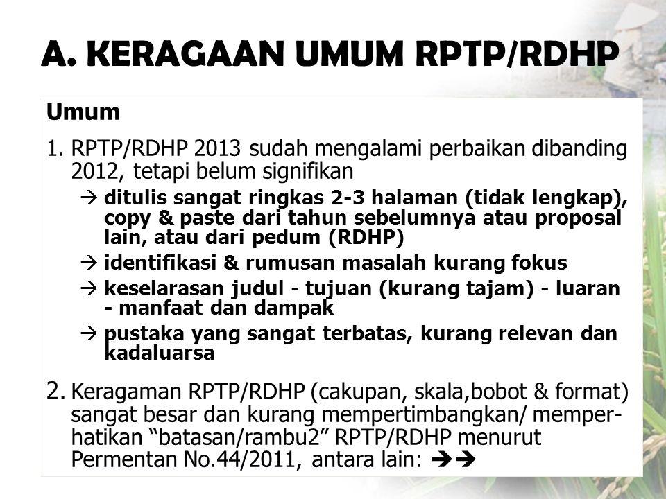 Umum 1.RPTP/RDHP 2013 sudah mengalami perbaikan dibanding 2012, tetapi belum signifikan  ditulis sangat ringkas 2-3 halaman (tidak lengkap), copy & paste dari tahun sebelumnya atau proposal lain, atau dari pedum (RDHP)  identifikasi & rumusan masalah kurang fokus  keselarasan judul - tujuan (kurang tajam) - luaran - manfaat dan dampak  pustaka yang sangat terbatas, kurang relevan dan kadaluarsa 2.
