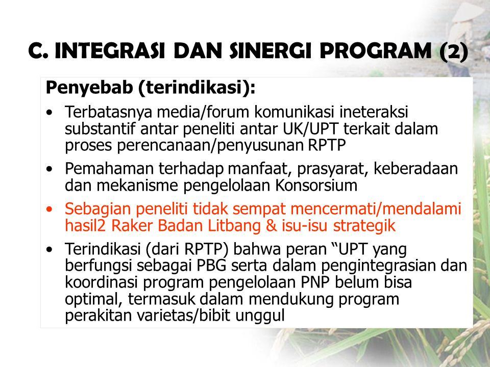 Penyebab (terindikasi): •Terbatasnya media/forum komunikasi ineteraksi substantif antar peneliti antar UK/UPT terkait dalam proses perencanaan/penyusunan RPTP •Pemahaman terhadap manfaat, prasyarat, keberadaan dan mekanisme pengelolaan Konsorsium •Sebagian peneliti tidak sempat mencermati/mendalami hasil2 Raker Badan Litbang & isu-isu strategik •Terindikasi (dari RPTP) bahwa peran UPT yang berfungsi sebagai PBG serta dalam pengintegrasian dan koordinasi program pengelolaan PNP belum bisa optimal, termasuk dalam mendukung program perakitan varietas/bibit unggul C.