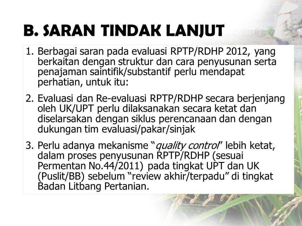 1.Berbagai saran pada evaluasi RPTP/RDHP 2012, yang berkaitan dengan struktur dan cara penyusunan serta penajaman saintifik/substantif perlu mendapat perhatian, untuk itu: 2.Evaluasi dan Re-evaluasi RPTP/RDHP secara berjenjang oleh UK/UPT perlu dilaksanakan secara ketat dan diselarsakan dengan siklus perencanaan dan dengan dukungan tim evaluasi/pakar/sinjak 3.Perlu adanya mekanisme quality control lebih ketat, dalam proses penyusunan RPTP/RDHP (sesuai Permentan No.44/2011) pada tingkat UPT dan UK (Puslit/BB) sebelum review akhir/terpadu di tingkat Badan Litbang Pertanian.