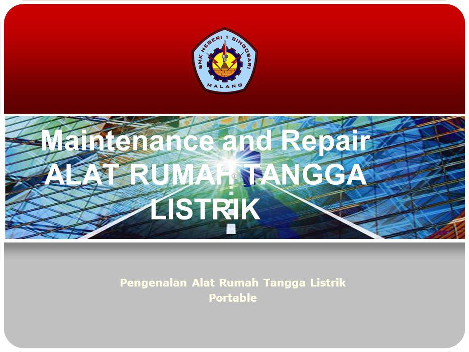 Maintenance and Repair ALAT RUMAH TANGGA LISTRIK Pengenalan Alat Rumah Tangga Listrik Portable