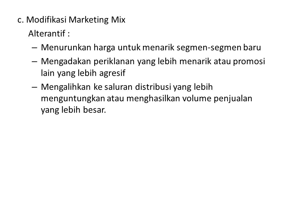 c. Modifikasi Marketing Mix Alterantif : – Menurunkan harga untuk menarik segmen-segmen baru – Mengadakan periklanan yang lebih menarik atau promosi l