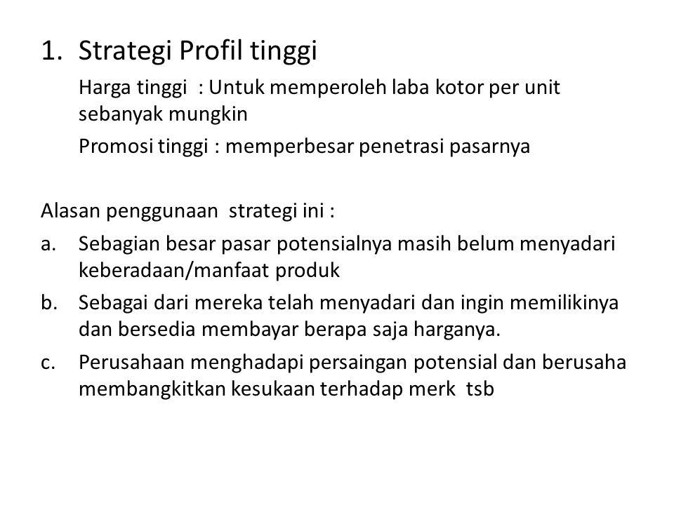 1.Strategi Profil tinggi Harga tinggi : Untuk memperoleh laba kotor per unit sebanyak mungkin Promosi tinggi : memperbesar penetrasi pasarnya Alasan p