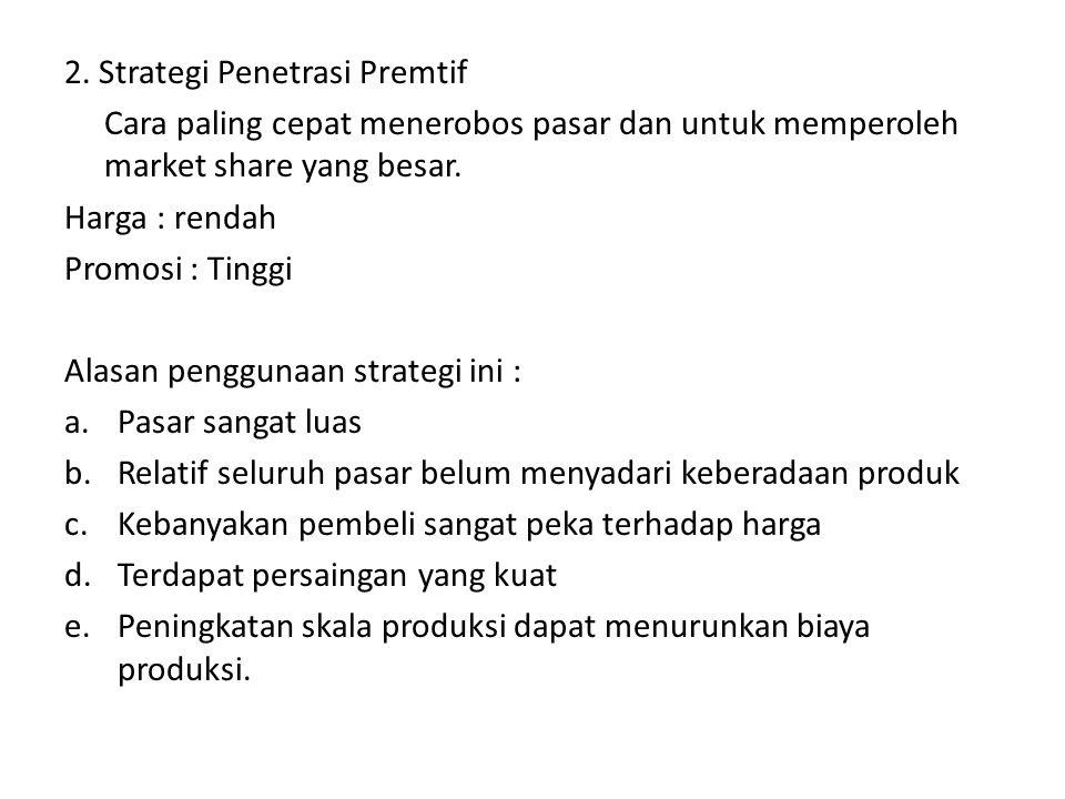 2. Strategi Penetrasi Premtif Cara paling cepat menerobos pasar dan untuk memperoleh market share yang besar. Harga : rendah Promosi : Tinggi Alasan p