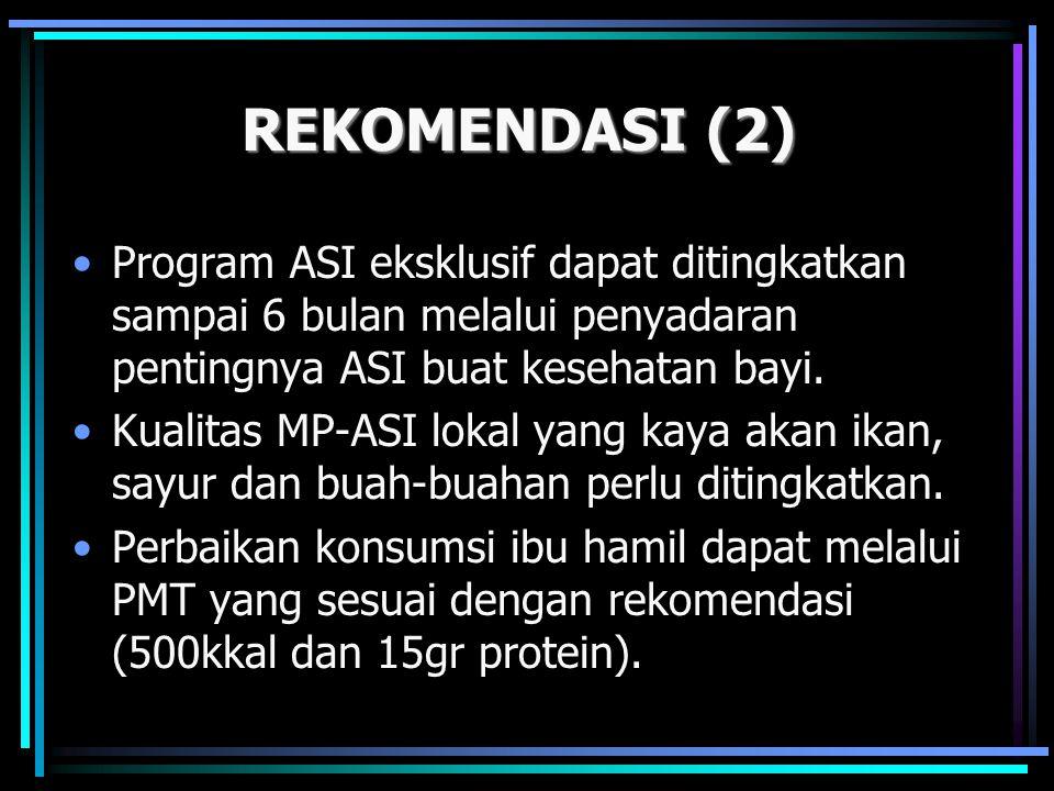 REKOMENDASI (2) •Program ASI eksklusif dapat ditingkatkan sampai 6 bulan melalui penyadaran pentingnya ASI buat kesehatan bayi. •Kualitas MP-ASI lokal