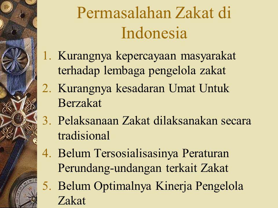 Permasalahan Zakat di Indonesia 1.Kurangnya kepercayaan masyarakat terhadap lembaga pengelola zakat 2.Kurangnya kesadaran Umat Untuk Berzakat 3.Pelaksanaan Zakat dilaksanakan secara tradisional 4.Belum Tersosialisasinya Peraturan Perundang-undangan terkait Zakat 5.Belum Optimalnya Kinerja Pengelola Zakat