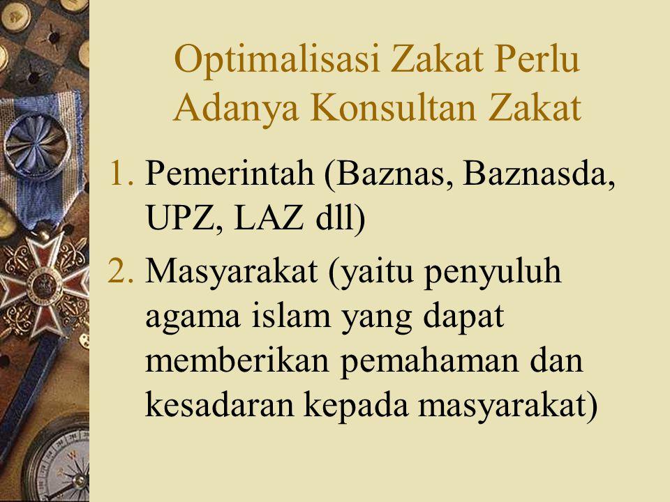 Optimalisasi Zakat Perlu Adanya Konsultan Zakat 1.Pemerintah (Baznas, Baznasda, UPZ, LAZ dll) 2.Masyarakat (yaitu penyuluh agama islam yang dapat memberikan pemahaman dan kesadaran kepada masyarakat)
